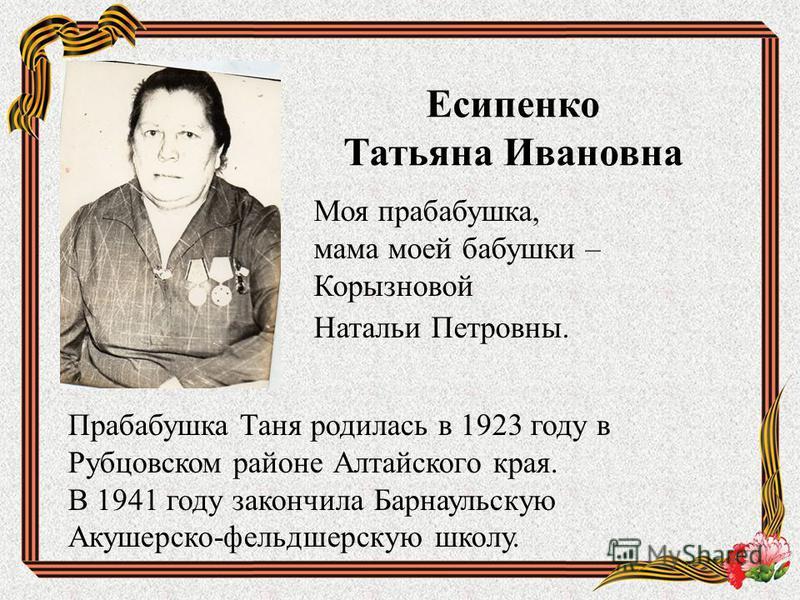 Есипенко Татьяна Ивановна Моя прабабушка, мама моей бабушки – Корызновой Натальи Петровны. Прабабушка Таня родилась в 1923 году в Рубцовском районе Алтайского края. В 1941 году закончила Барнаульскую Акушерско-фельдшерскую школу.