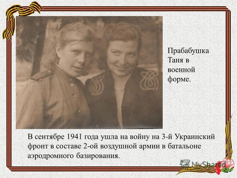 В сентябре 1941 года ушла на войну на 3-й Украинский фронт в составе 2-ой воздушной армии в батальоне аэродромного базирования. Прабабушка Таня в военной форме.