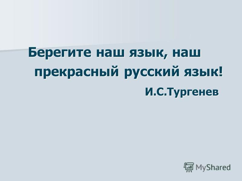 Берегите наш язык, наш Берегите наш язык, наш прекрасный русский язык! прекрасный русский язык! И.С.Тургенев И.С.Тургенев