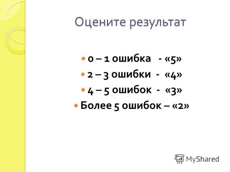 Оцените результат 0 – 1 ошибка - «5» 2 – 3 ошибки - «4» 4 – 5 ошибок - «3» Более 5 ошибок – «2»