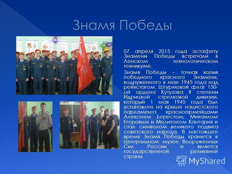 07 апреля 2015 года эстафету Знамени Победы встречали в Ленском технологическом техникуме. Знамя Победы – точная копия победного красного Знамени, водруженного в мае 1945 года над рейхстагом. Штурмовой флаг 150- ой ордена Кутузова II степени Идрицкой