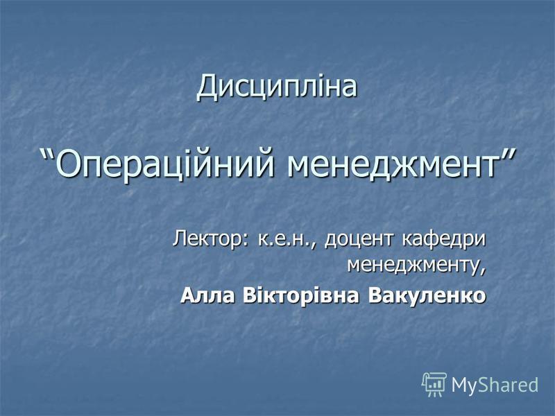 Дисципліна Операційний менеджмент Лектор: к.е.н., доцент кафедри менеджменту, Алла Вікторівна Вакуленко