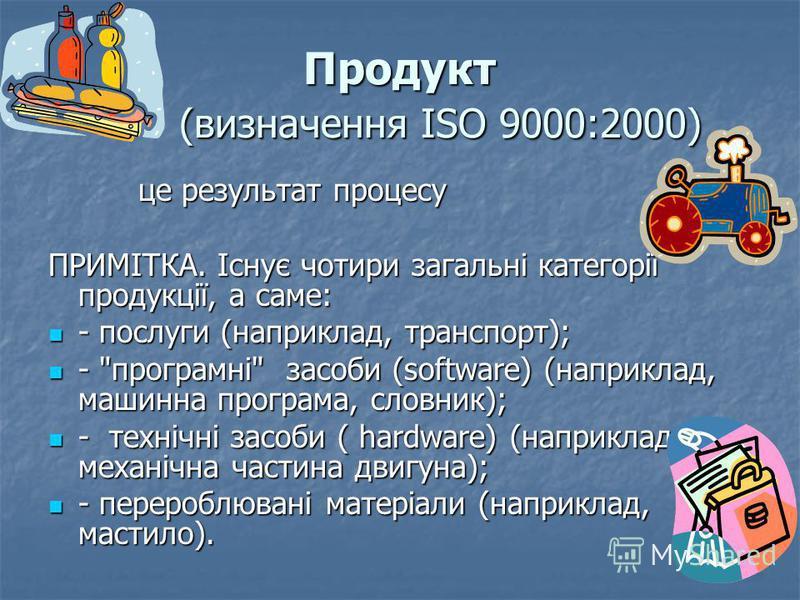 Продукт (визначення ISO 9000:2000) це результат процесу це результат процесу ПРИМІТКА. Існує чотири загальні категорії продукції, а саме: - послуги (наприклад, транспорт); - послуги (наприклад, транспорт); -