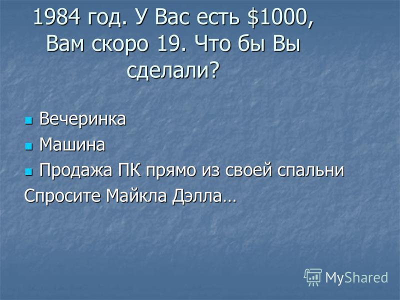 1984 год. У Вас есть $1000, Вам скоро 19. Что бы Вы сделали? Вечеринка Машина Продажа ПК прямо из своей спальни Спросите Майкла Дэлла…