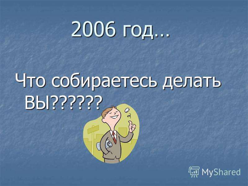 2006 год… Что собираетесь делать ВЫ??????