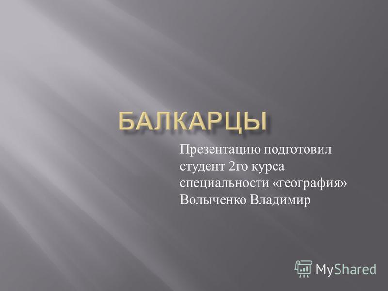 Презентацию подготовил студент 2 го курса специальности « география » Волыченко Владимир