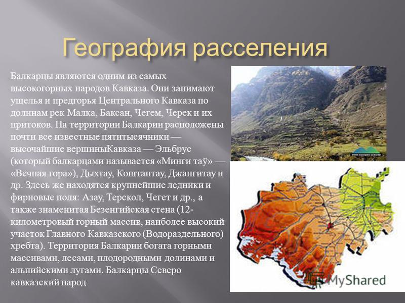 География расселения Балкарцы являются одним из самых высокогорных народов Кавказа. Они занимают ущелья и предгорья Центрального Кавказа по долинам рек Малка, Баксан, Чегем, Черек и их притоков. На территории Балкарии расположены почти все известные
