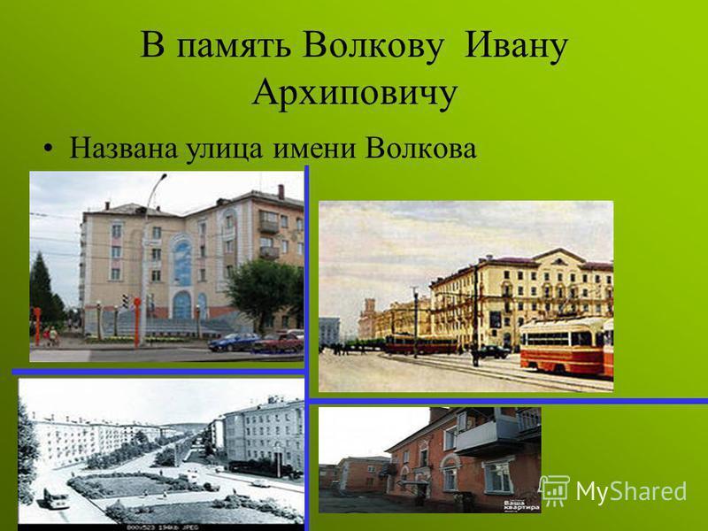В память Волкову Ивану Архиповичу Названа улица имени Волкова