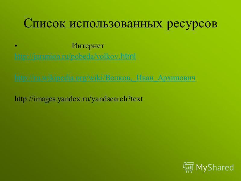 Список использованных ресурсов Интернет http://jurunion.ru/pobeda/volkov.html http://ru.wikipedia.org/wiki/Волков,_Иван_Архипович http://images.yandex.ru/yandsearch?text