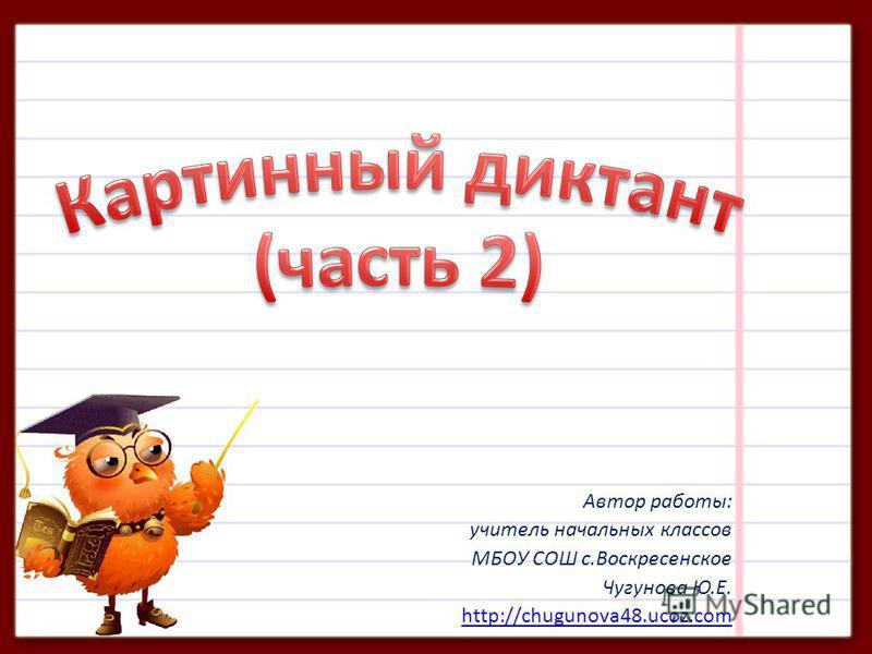Автор работы: учитель начальных классов МБОУ СОШ с.Воскресенское Чугунова Ю.Е. http://chugunova48.ucoz.com