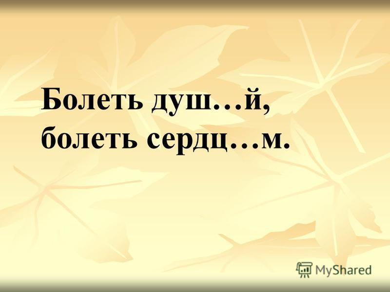 Болеть душ…й, болеть сердце…м.