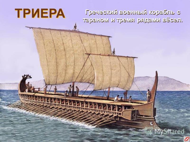 ТРИЕРА Греческий военный корабль с тараном и тремя рядами вёсел.