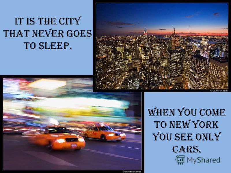 It is the city that never goes to sleep. When you come to New York you see only cars.