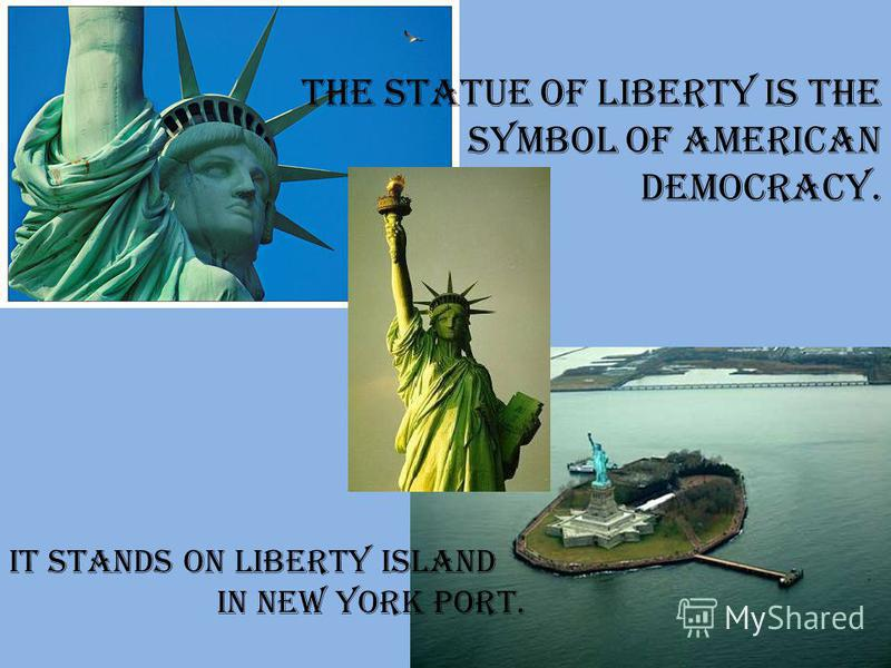 The Statue of Liberty is the symbol of American democracy. It stands on Liberty Island in New York port.