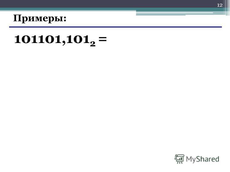 12 Примеры: 101101,101 2 =