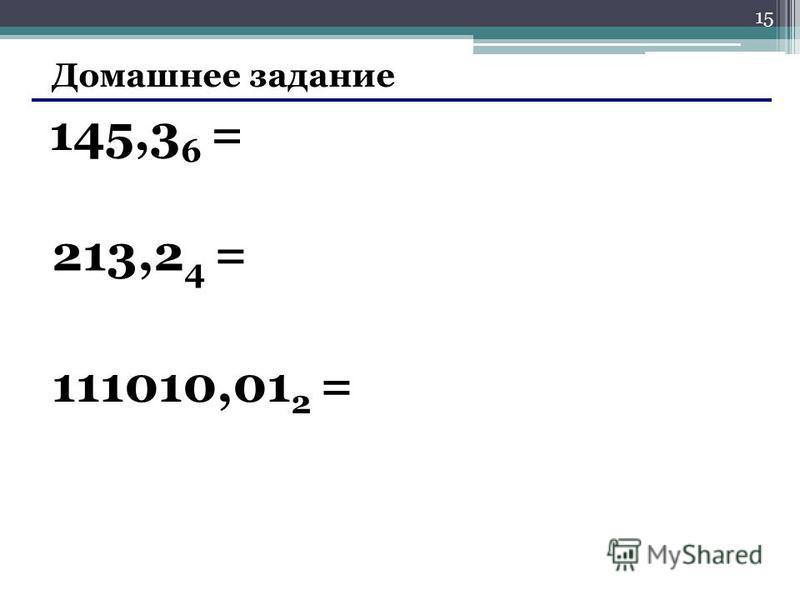 15 Домашнее задание 145,3 6 = 213,2 4 = 111010,01 2 =