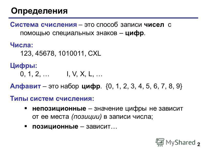 2 Определения Система счисления – это способ записи чисел с помощью специальных знаков – цифр. Числа: 123, 45678, 1010011, CXL Цифры: 0, 1, 2, … I, V, X, L, … Алфавит – это набор цифр. {0, 1, 2, 3, 4, 5, 6, 7, 8, 9} Типы систем счисления: непозиционн