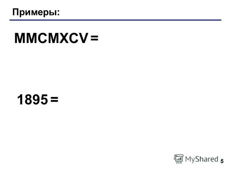 5 Примеры: MMCMXCV = 1895 =