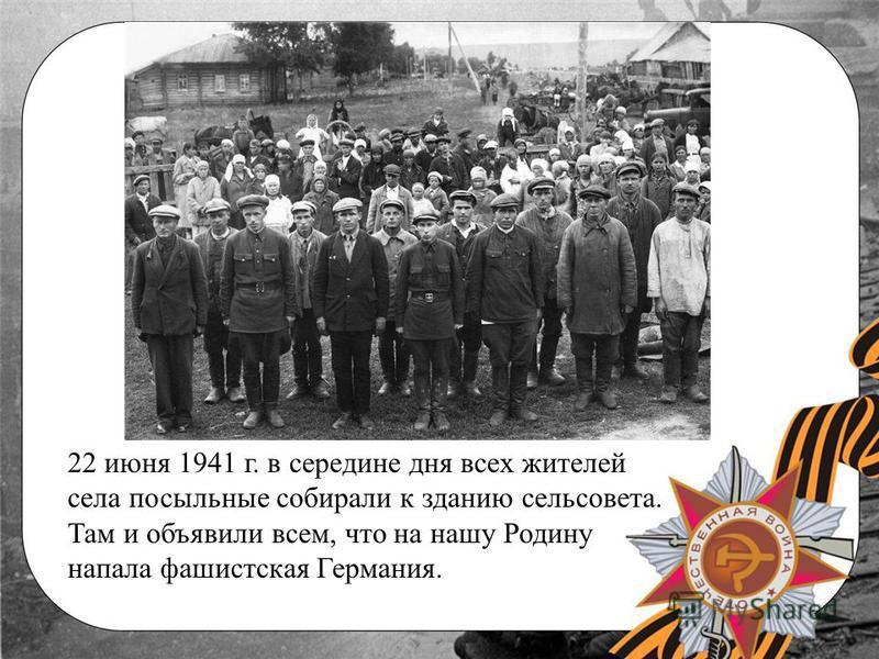 22 июня 1941 г. в середине дня всех жителей села посыльные собирали к зданию сельсовета. Там и объявили всем, что на нашу Родину напала фашистская Германия.