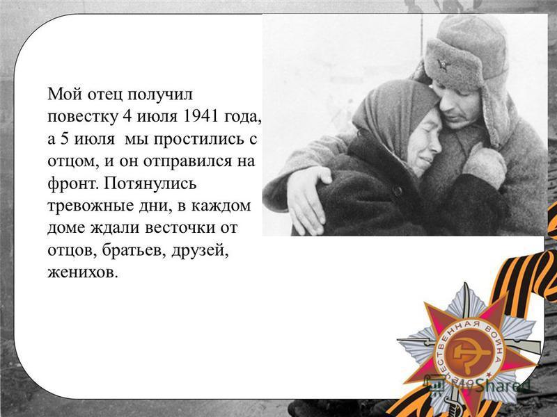 Мой отец получил повестку 4 июля 1941 года, а 5 июля мы простились с отцом, и он отправился на фронт. Потянулись тревожные дни, в каждом доме ждали весточки от отцов, братьев, друзей, женихов.