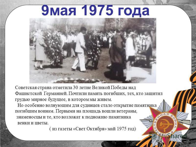 9 мая 1975 года Советская страна отметила 30 летие Великой Победы над Фашистской Германией. Почтили память погибших, тех, кто защитил грудью мирное будущее, в котором мы живем. Но особенно волнующим для дудинцев стало открытие памятника погибшим воин