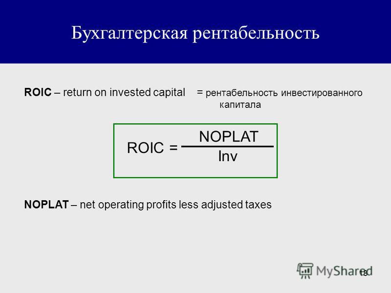 18 Бухгалтерская рентабельность ROIC – return on invested capital = рентабельность инвестированного капитала ROIC = NOPLAT Inv NOPLAT – net operating profits less adjusted taxes