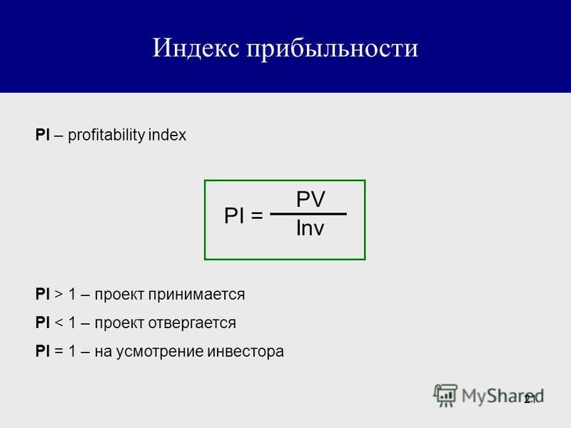 21 Индекс прибыльности PI – profitability index PI = PV Inv PI > 1 – проект принимается PI < 1 – проект отвергается PI = 1 – на усмотрение инвестора