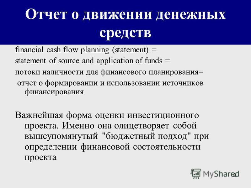 8 Отчет о движении денежных средств financial cash flow planning (statement) = statement of source and application of funds = потоки наличности для финансового планирования= отчет о формировании и использовании источников финансирования Важнейшая фор