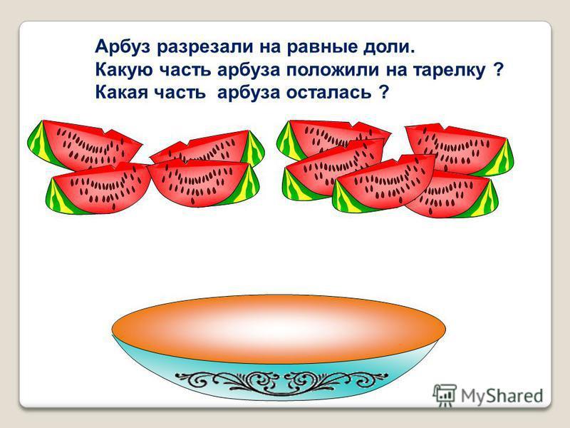 Арбуз разрезали на равные доли. Какую часть арбуза положили на тарелку ? Какая часть арбуза осталась ?