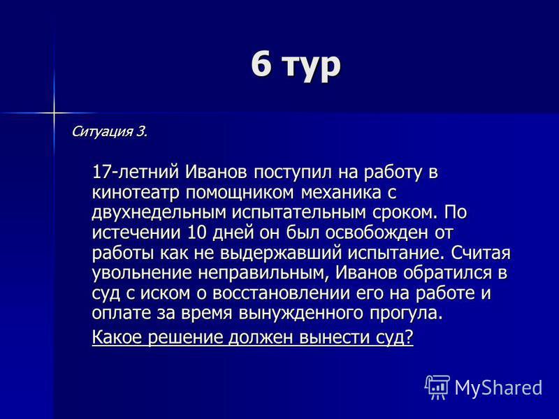 6 тур Ситуация 3. 17-летний Иванов поступил на работу в кинотеатр помощником механика с двухнедельным испытательным сроком. По истечении 10 дней он был освобожден от работы как не выдержавший испытание. Считая увольнение неправильным, Иванов обратилс