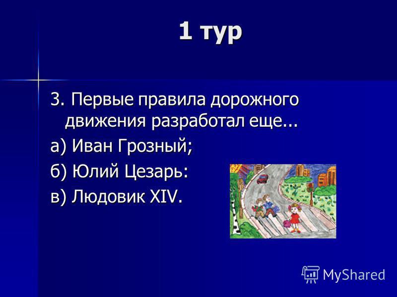 1 тур 3. Первые правила дорожного движения разработал еще... а) Иван Грозный; б) Юлий Цезарь: в) Людовик XIV.