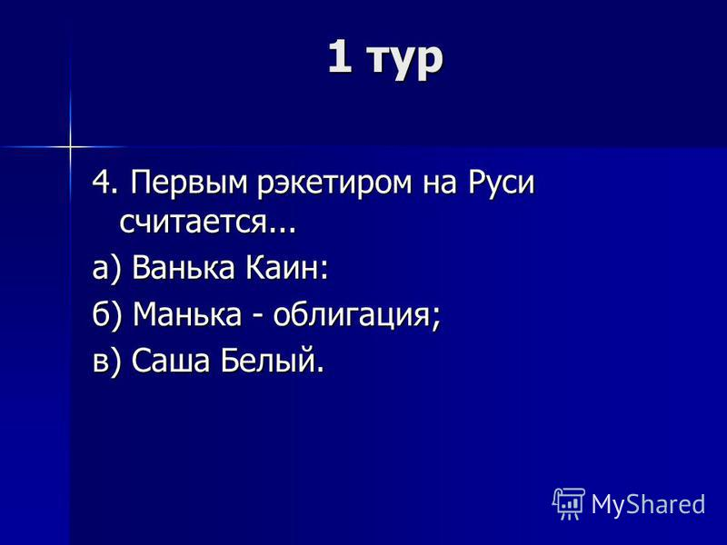 1 тур 4. Первым рэкетиром на Руси считается... а) Ванька Каин: б) Манька - облигация; в) Саша Белый.