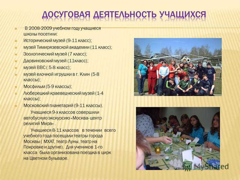 В 2008-2009 учебном году учащиеся школы посетили: Исторический музей (9-11 класс); музей Тимирязевской академии (11 класс); Зоологический музей (7 класс); Дарвиновский музей (11 класс); музей ВВС ( 5-8 класс); музей елочной игрушки в г. Клин (5-8 кла