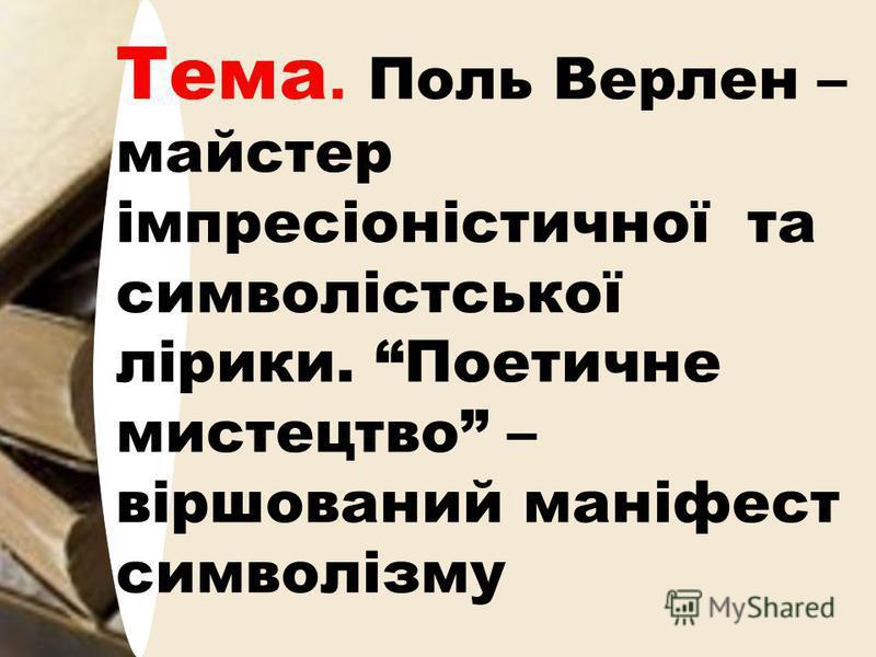 Тема. Поль Верлен – майстер імпресіоністичної та символістської лірики. Поетичне мистецтво – віршований маніфест символізму