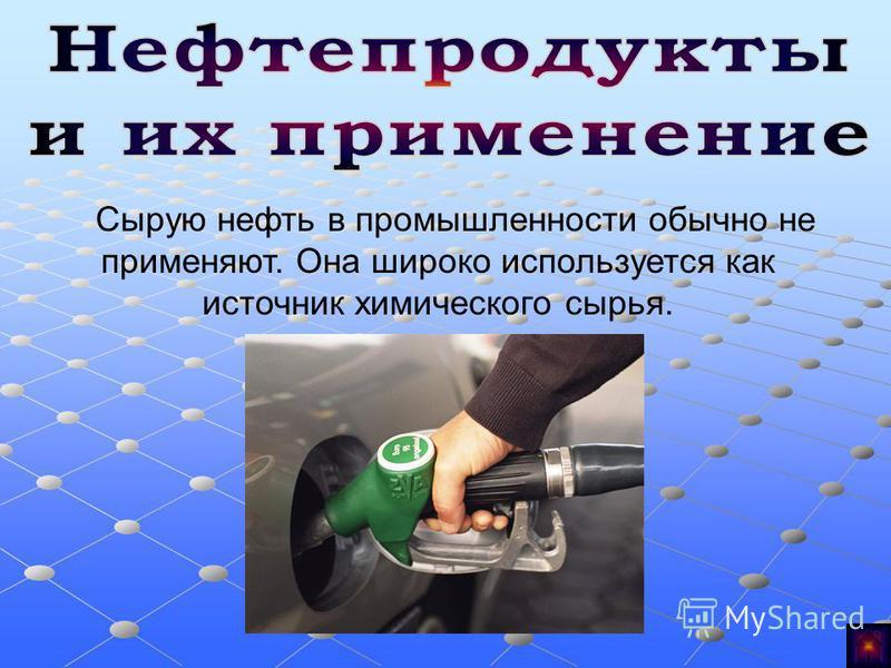 Сырую нефть в промышленности обычно не применяют. Она широко используется как источник химического сырья.