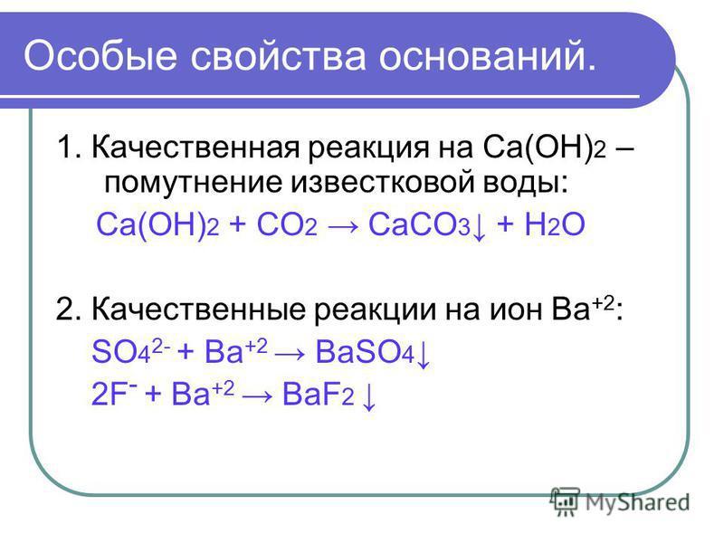 Особые свойства оснований. 1. Качественная реакция на Са(ОН) 2 – помутнение известковой воды: Са(ОН) 2 + СО 2 СаСО 3 + Н 2 О 2. Качественные реакции на ион Ва +2 : SO 4 2- + Ва +2 BaSO 4 2F - + Ва +2 BaF 2
