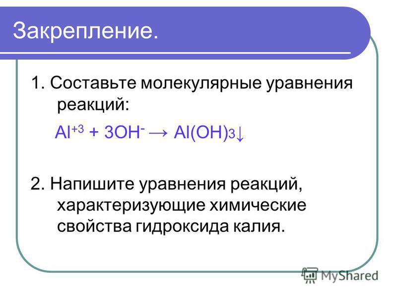 Закрепление. 1. Составьте молекулярные уравнения реакций: Аl +3 + 3OH - Al(OH) 3 2. Напишите уравнения реакций, характеризующие химические свойства гидроксида калия.