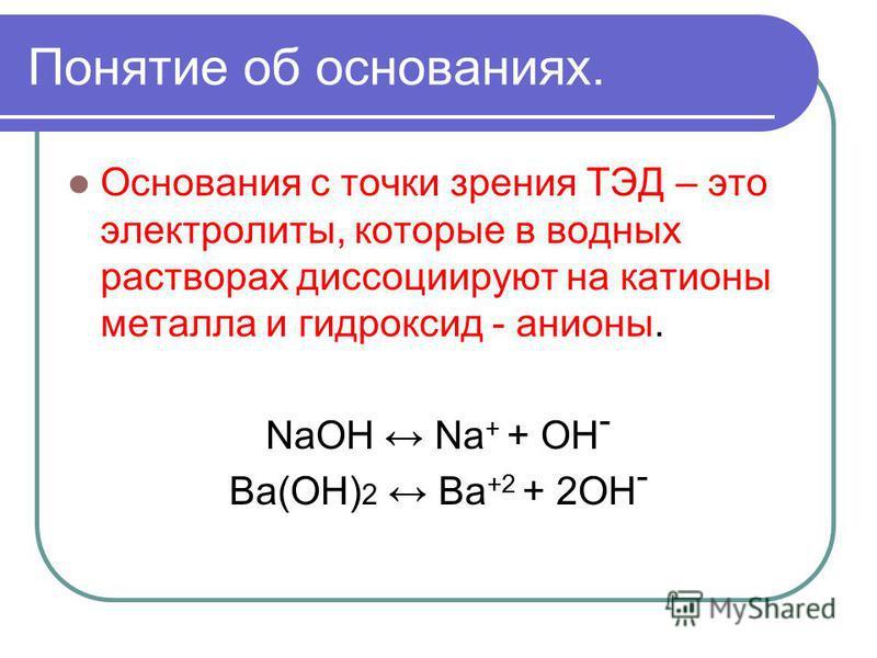 Понятие об основаниях. Основания с точки зрения ТЭД – это электролиты, которые в водных растворах диссоциируют на катионы металла и гидроксид - анионы. NaOH Na + + OH - Ba(OH) 2 Ba +2 + 2OH -