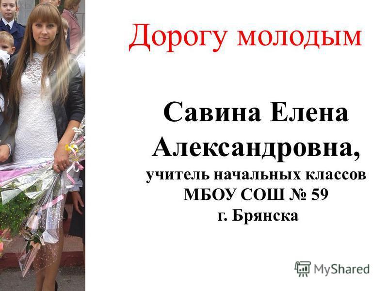 Дорогу молодым Савина Елена Александровна, учитель начальных классов МБОУ СОШ 59 г. Брянска