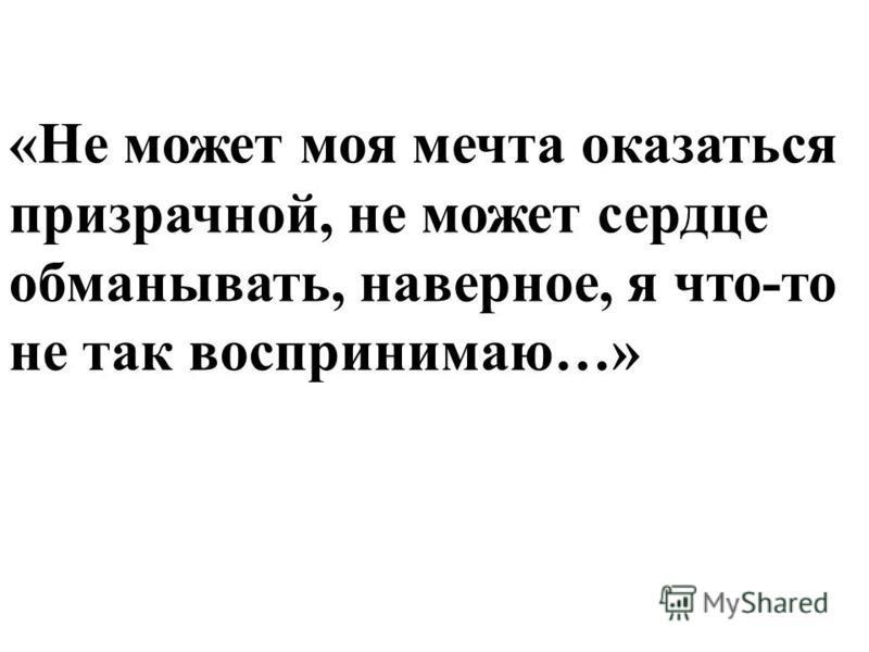 «Не может моя мечта оказаться призрачной, не может сердце обманывать, наверное, я что-то не так воспринимаю…»