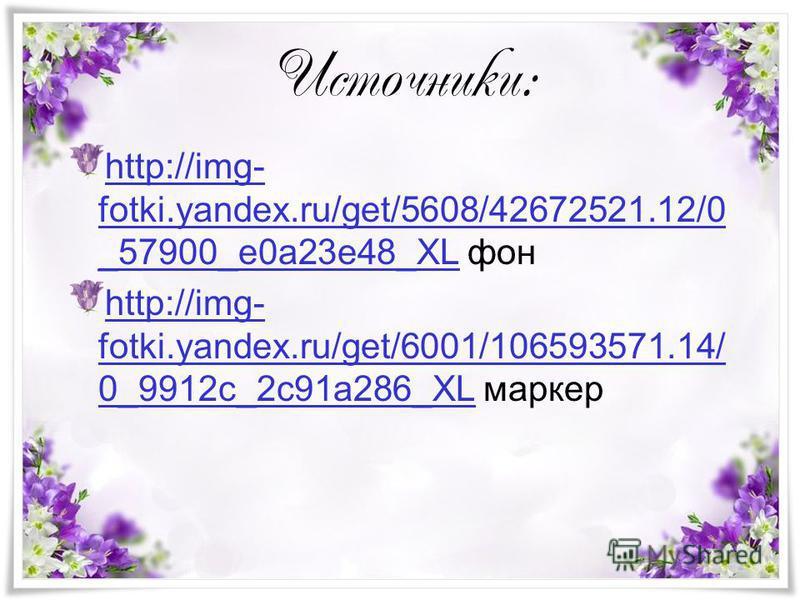Источники: http://img- fotki.yandex.ru/get/5608/42672521.12/0 _57900_e0a23e48_XLhttp://img- fotki.yandex.ru/get/5608/42672521.12/0 _57900_e0a23e48_XL фон http://img- fotki.yandex.ru/get/6001/106593571.14/ 0_9912c_2c91a286_XLhttp://img- fotki.yandex.r