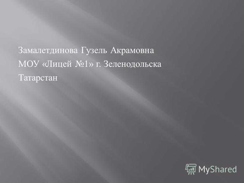 Замалетдинова Гузель Акрамовна МОУ « Лицей 1» г. Зеленодольска Татарстан