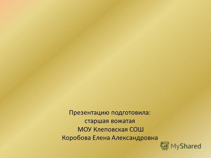 Презентацию подготовила: старшая вожатая МОУ Клеповская СОШ Коробова Елена Александровна