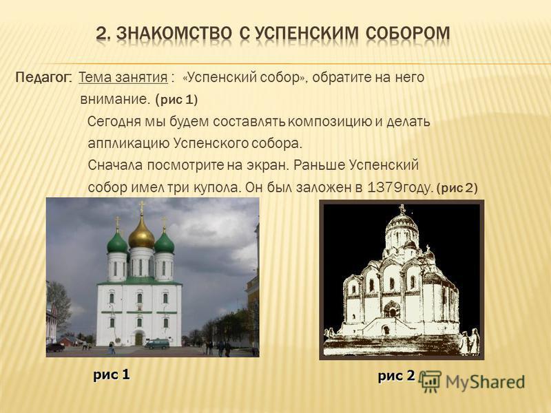 Педагог: Тема занятия : «Успенский собор», обратите на него внимание. ( рис 1) Сегодня мы будем составлять композицию и делать аппликацию Успенского собора. Сначала посмотрите на экран. Раньше Успенский собор имел три купола. Он был заложен в 1379 го