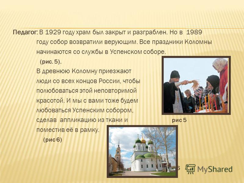 Педагог: В 1929 году храм был закрыт и разграблен. Но в 1989 году собор возвратили верующим. Все праздники Коломны начинаются со службы в Успенском соборе. (рис. 5). В древнюю Коломну приезжают люди со всех концов России, чтобы полюбоваться этой непо