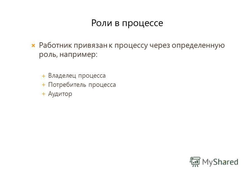 Работник привязан к процессу через определенную роль, например: Владелец процесса Потребитель процесса Аудитор 9 Роли в процессе
