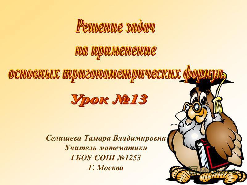 Селищева Тамара Владимировна Учитель математики ГБОУ СОШ 1253 Г. Москва