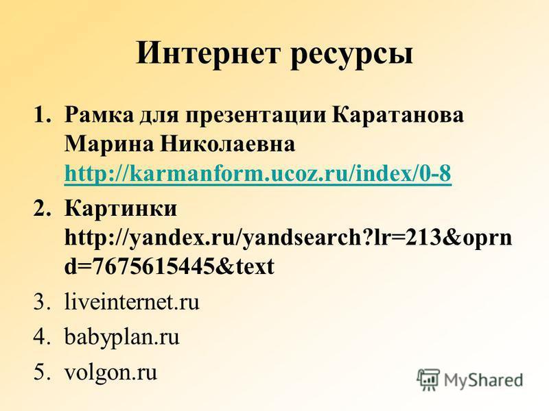 Интернет ресурсы 1. Рамка для презентации Каратанова Марина Николаевна http://karmanform.ucoz.ru/index/0-8 http://karmanform.ucoz.ru/index/0-8 2. Картинки http://yandex.ru/yandsearch?lr=213&oprn d=7675615445&text 3.liveinternet.ru 4.babyplan.ru 5.vol