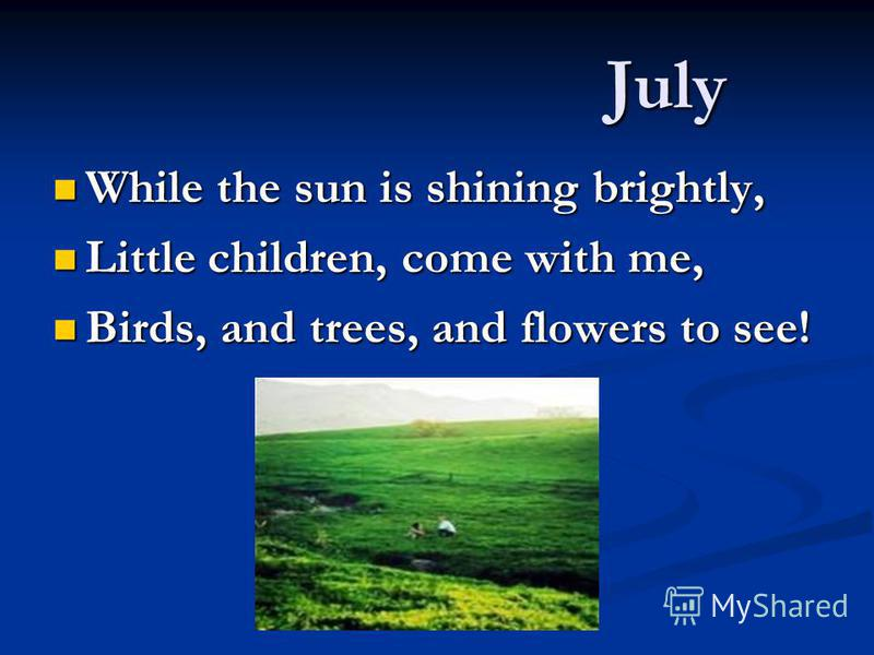 July While the sun is shining brightly, While the sun is shining brightly, Little children, come with me, Little children, come with me, Birds, and trees, and flowers to see! Birds, and trees, and flowers to see!
