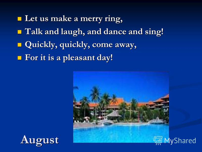 August Let us make a merry ring, Let us make a merry ring, Talk and laugh, and dance and sing! Talk and laugh, and dance and sing! Quickly, quickly, come away, Quickly, quickly, come away, For it is a pleasant day! For it is a pleasant day!